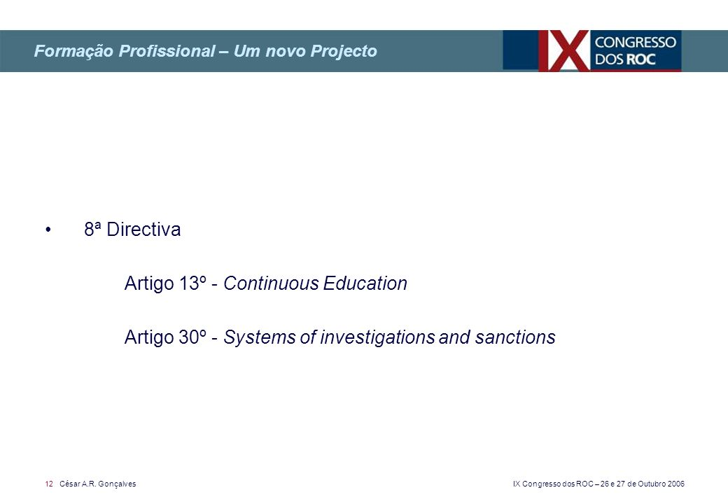 IX Congresso dos ROC – 26 e 27 de Outubro 2006 12 César A.R. Gonçalves 8ª Directiva Artigo 13º - Continuous Education Artigo 30º - Systems of investig