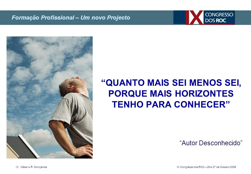 IX Congresso dos ROC – 26 e 27 de Outubro 2006 13 César A.R. Gonçalves QUANTO MAIS SEI MENOS SEI, PORQUE MAIS HORIZONTES TENHO PARA CONHECER Autor Des