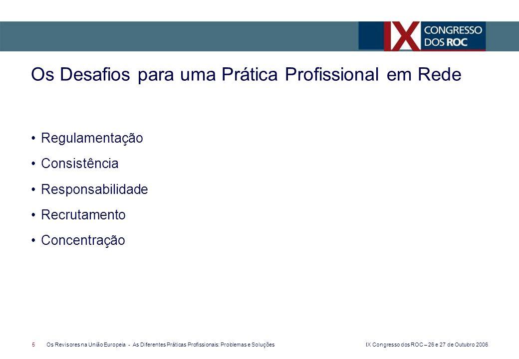 IX Congresso dos ROC – 26 e 27 de Outubro 2006 5Os Revisores na União Europeia - As Diferentes Práticas Profissionais: Problemas e Soluções Regulamentação Consistência Responsabilidade Recrutamento Concentração Os Desafios para uma Prática Profissional em Rede