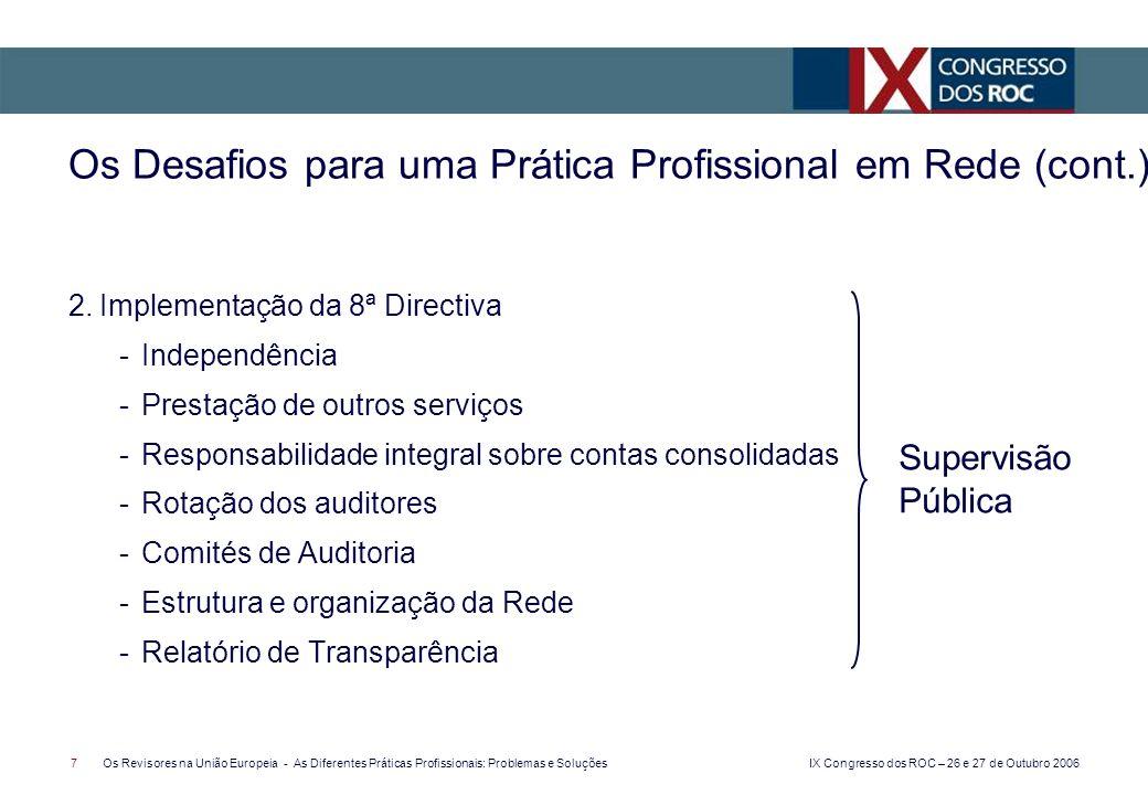 IX Congresso dos ROC – 26 e 27 de Outubro 2006 7Os Revisores na União Europeia - As Diferentes Práticas Profissionais: Problemas e Soluções 2.Implementação da 8ª Directiva -Independência -Prestação de outros serviços -Responsabilidade integral sobre contas consolidadas -Rotação dos auditores -Comités de Auditoria -Estrutura e organização da Rede -Relatório de Transparência Os Desafios para uma Prática Profissional em Rede (cont.) Supervisão Pública