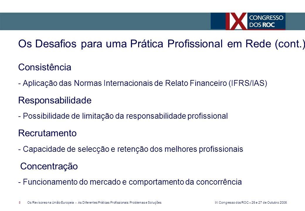 IX Congresso dos ROC – 26 e 27 de Outubro 2006 8Os Revisores na União Europeia - As Diferentes Práticas Profissionais: Problemas e Soluções Consistência - Aplicação das Normas Internacionais de Relato Financeiro (IFRS/IAS) Responsabilidade - Possibilidade de limitação da responsabilidade profissional Recrutamento - Capacidade de selecção e retenção dos melhores profissionais Concentração - Funcionamento do mercado e comportamento da concorrência Os Desafios para uma Prática Profissional em Rede (cont.)