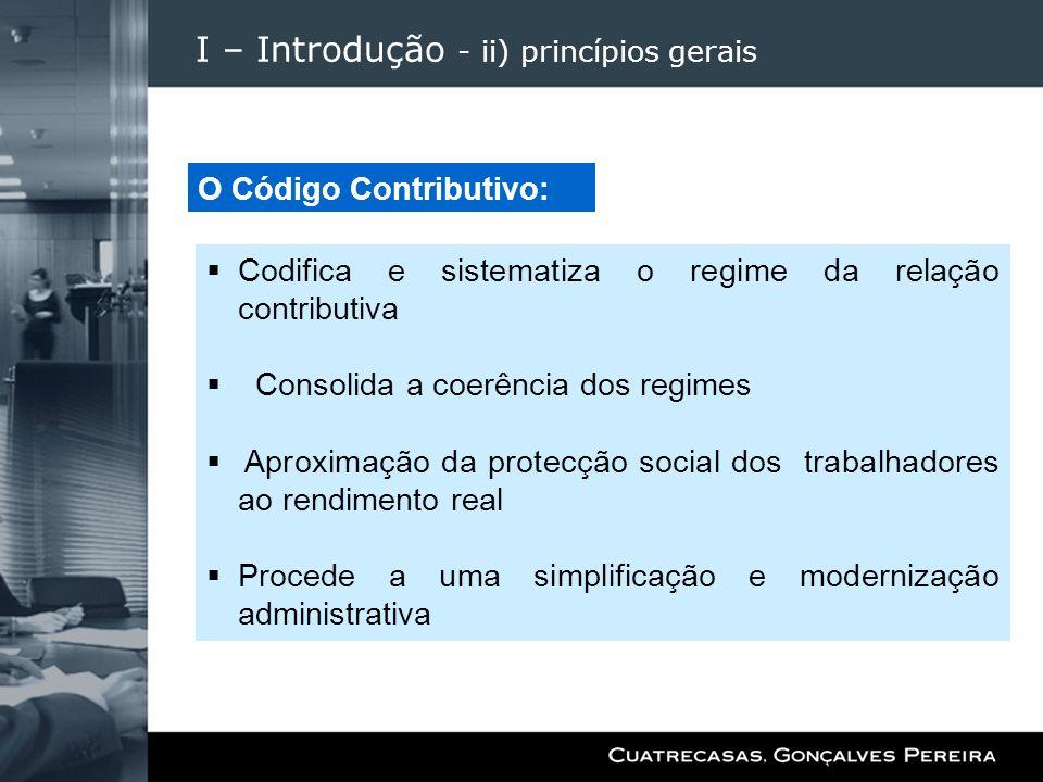 I – Introdução - ii) princípios gerais Codifica e sistematiza o regime da relação contributiva Consolida a coerência dos regimes Aproximação da protec