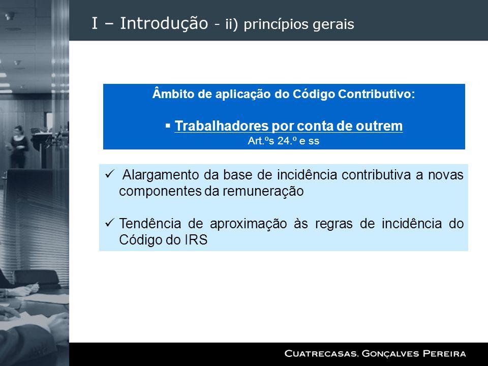 I – Introdução - ii) princípios gerais Alargamento da base de incidência contributiva a novas componentes da remuneração Tendência de aproximação às r