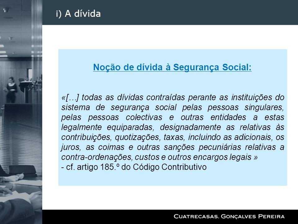 i) A dívida Noção de dívida à Segurança Social: «[…] todas as dívidas contraídas perante as instituições do sistema de segurança social pelas pessoas