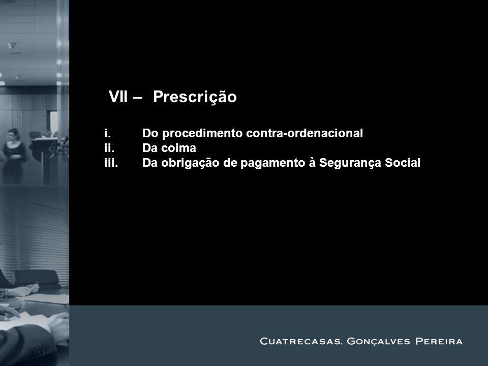 Title Subtitle IVII – Prescrição i.Do procedimento contra-ordenacional ii.Da coima iii.Da obrigação de pagamento à Segurança Social