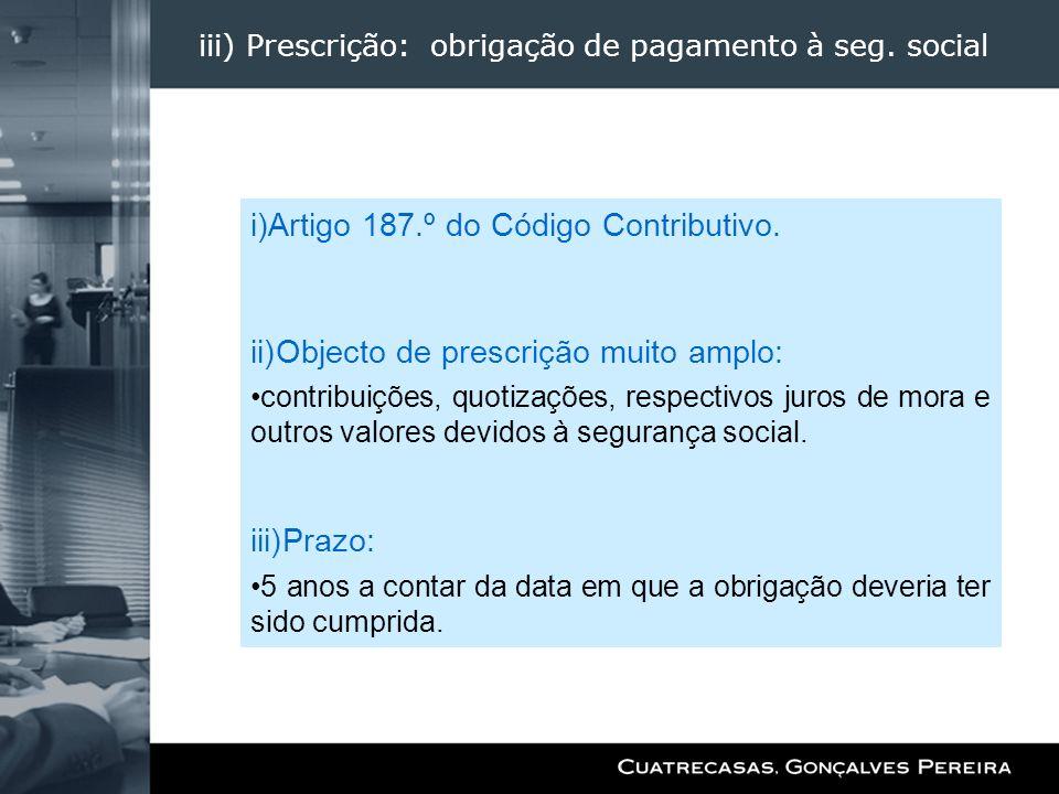 iii) Prescrição: obrigação de pagamento à seg. social i)Artigo 187.º do Código Contributivo. ii)Objecto de prescrição muito amplo: contribuições, quot