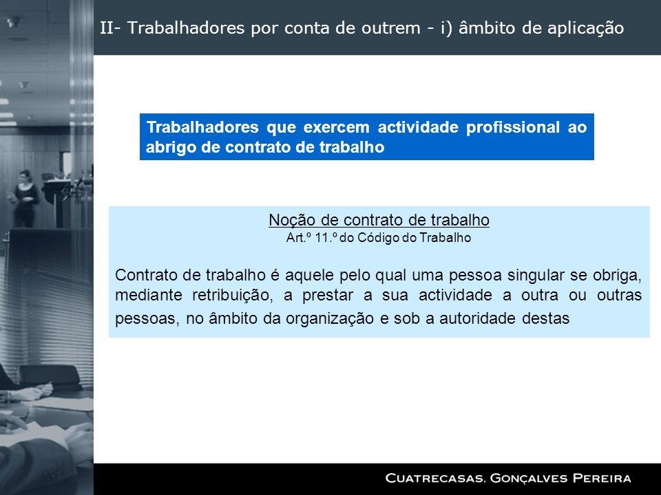 II- Trabalhadores por conta de outrem - i) âmbito de aplicação Noção de contrato de trabalho Art.º 11.º do Código do Trabalho Contrato de trabalho é a