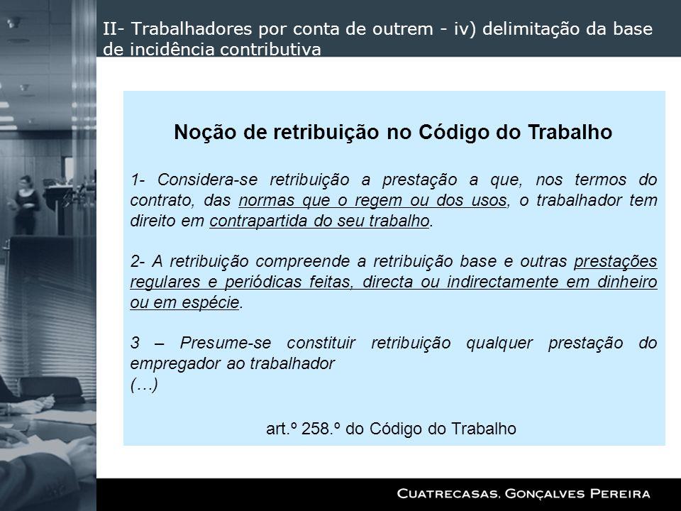 II- Trabalhadores por conta de outrem - iv) delimitação da base de incidência contributiva Noção de retribuição no Código do Trabalho 1- Considera-se