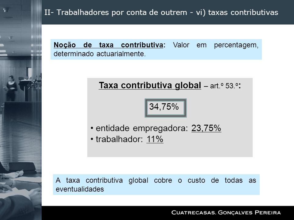 II- Trabalhadores por conta de outrem - vi) taxas contributivas Taxa contributiva global – art.º 53.º : 34,75% entidade empregadora: 23,75% trabalhado