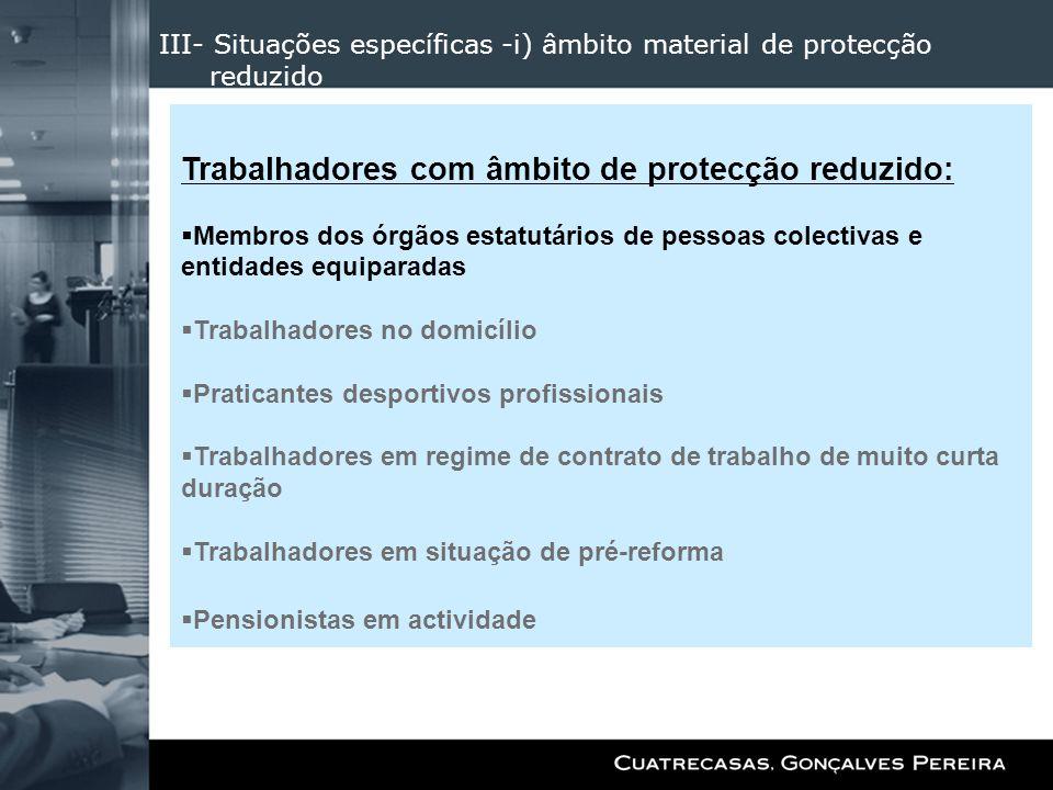 III- Situações específicas -i) âmbito material de protecção reduzido Trabalhadores com âmbito de protecção reduzido: Membros dos órgãos estatutários d