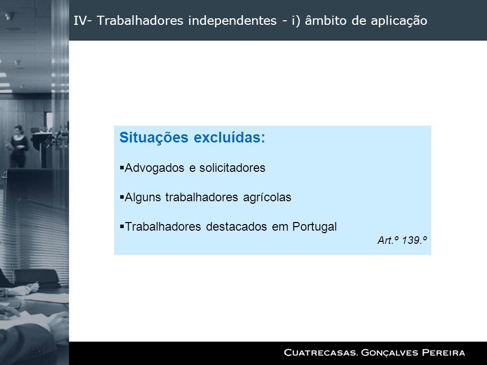 IV- Trabalhadores independentes - i) âmbito de aplicação Situações excluídas: Advogados e solicitadores Alguns trabalhadores agrícolas Trabalhadores d