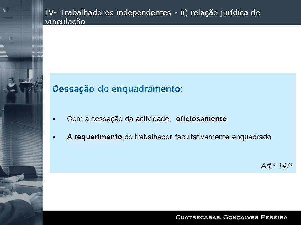 IV- Trabalhadores independentes - ii) relação jurídica de vinculação Cessação do enquadramento: Com a cessação da actividade, oficiosamente A requerim