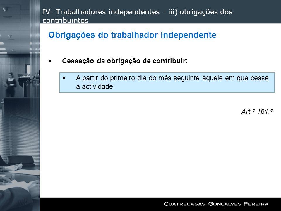 IV- Trabalhadores independentes - iii) obrigações dos contribuintes Obrigações do trabalhador independente Cessação da obrigação de contribuir: A part