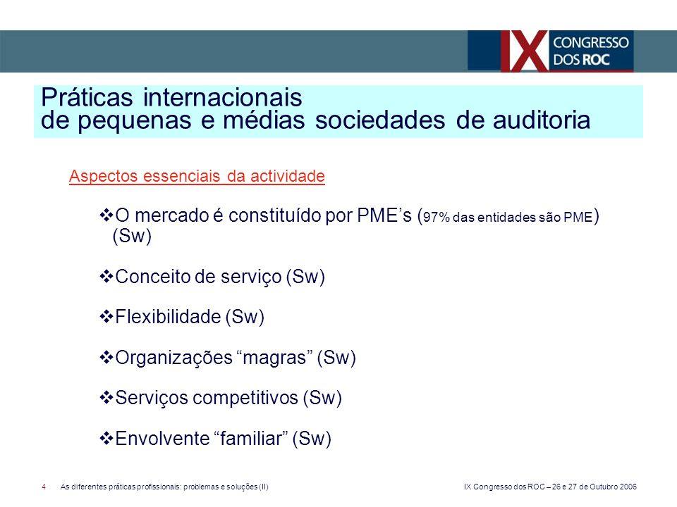 IX Congresso dos ROC – 26 e 27 de Outubro 2006 4As diferentes práticas profissionais: problemas e soluções (II) Aspectos essenciais da actividade O mercado é constituído por PMEs ( 97% das entidades são PME ) (Sw) Conceito de serviço (Sw) Flexibilidade (Sw) Organizações magras (Sw) Serviços competitivos (Sw) Envolvente familiar (Sw) Práticas internacionais de pequenas e médias sociedades de auditoria