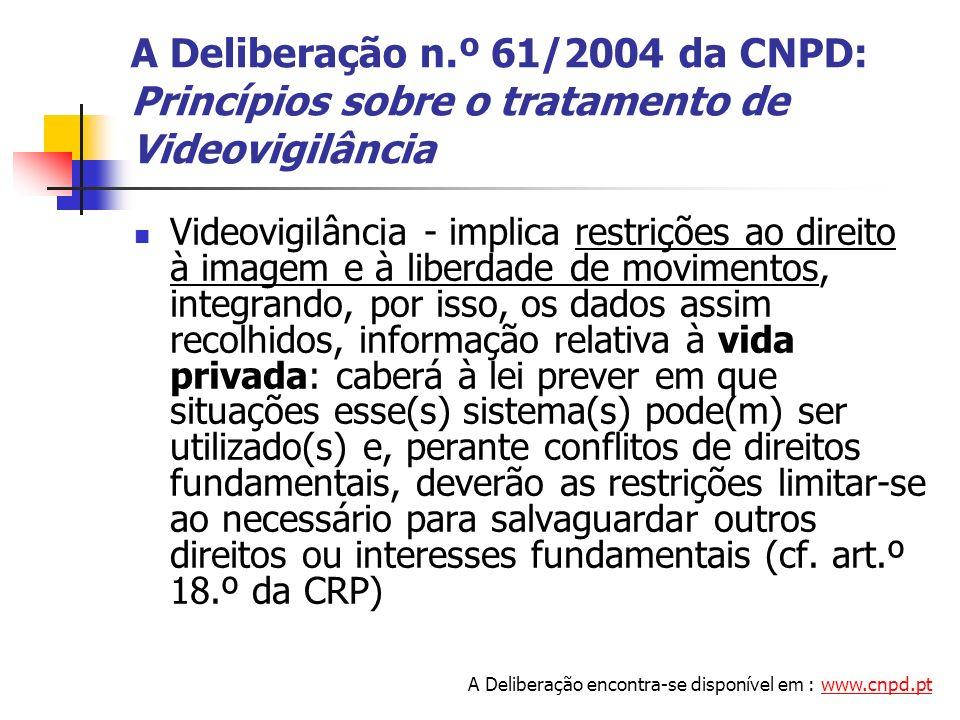 A Deliberação n.º 61/2004 da CNPD: Princípios sobre o tratamento de Videovigilância Videovigilância - implica restrições ao direito à imagem e à liber