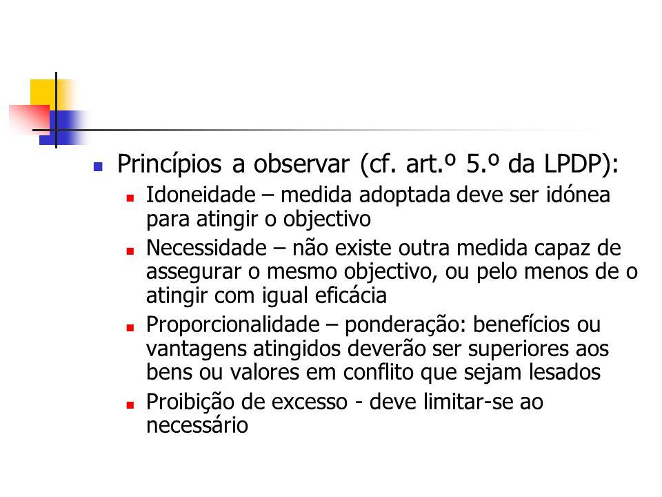 Princípios a observar (cf. art.º 5.º da LPDP): Idoneidade – medida adoptada deve ser idónea para atingir o objectivo Necessidade – não existe outra me