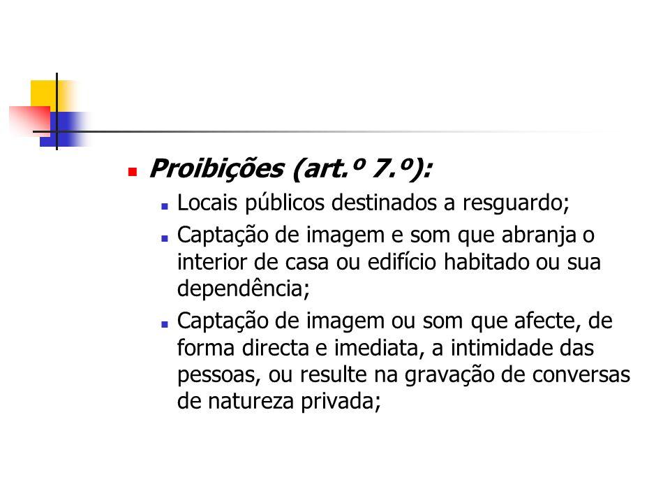 Proibições (art.º 7.º): Locais públicos destinados a resguardo; Captação de imagem e som que abranja o interior de casa ou edifício habitado ou sua de