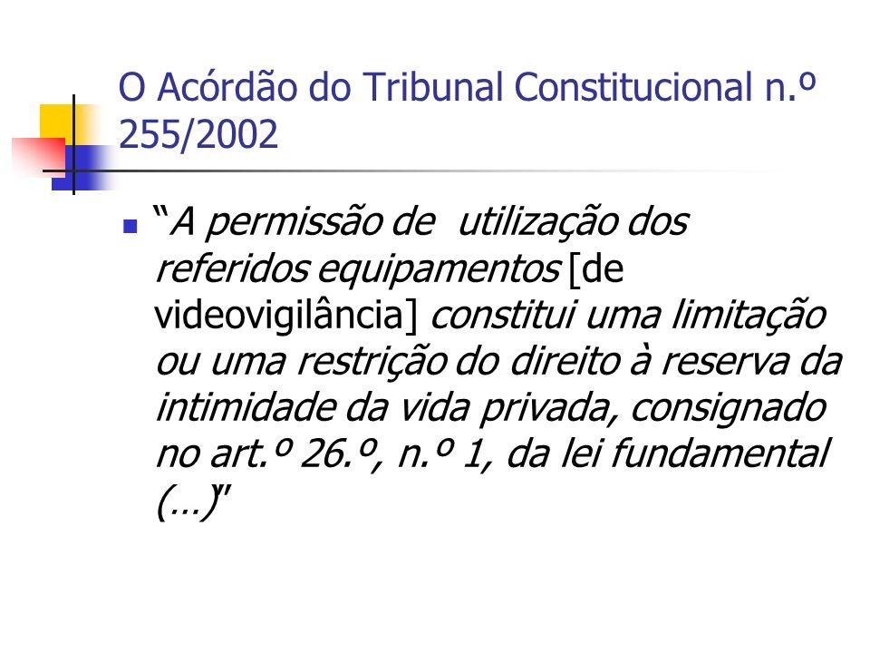 O Acórdão do Tribunal Constitucional n.º 255/2002 A permissão de utilização dos referidos equipamentos [de videovigilância] constitui uma limitação ou