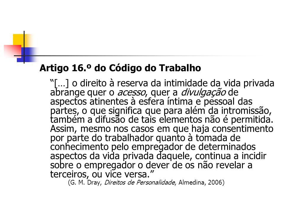Artigo 16.º do Código do Trabalho […] o direito à reserva da intimidade da vida privada abrange quer o acesso, quer a divulgação de aspectos atinentes