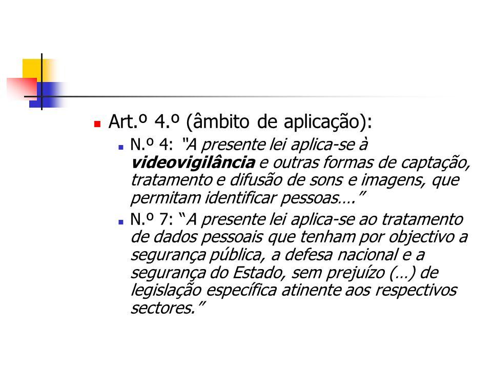 Art.º 4.º (âmbito de aplicação): N.º 4: A presente lei aplica-se à videovigilância e outras formas de captação, tratamento e difusão de sons e imagens