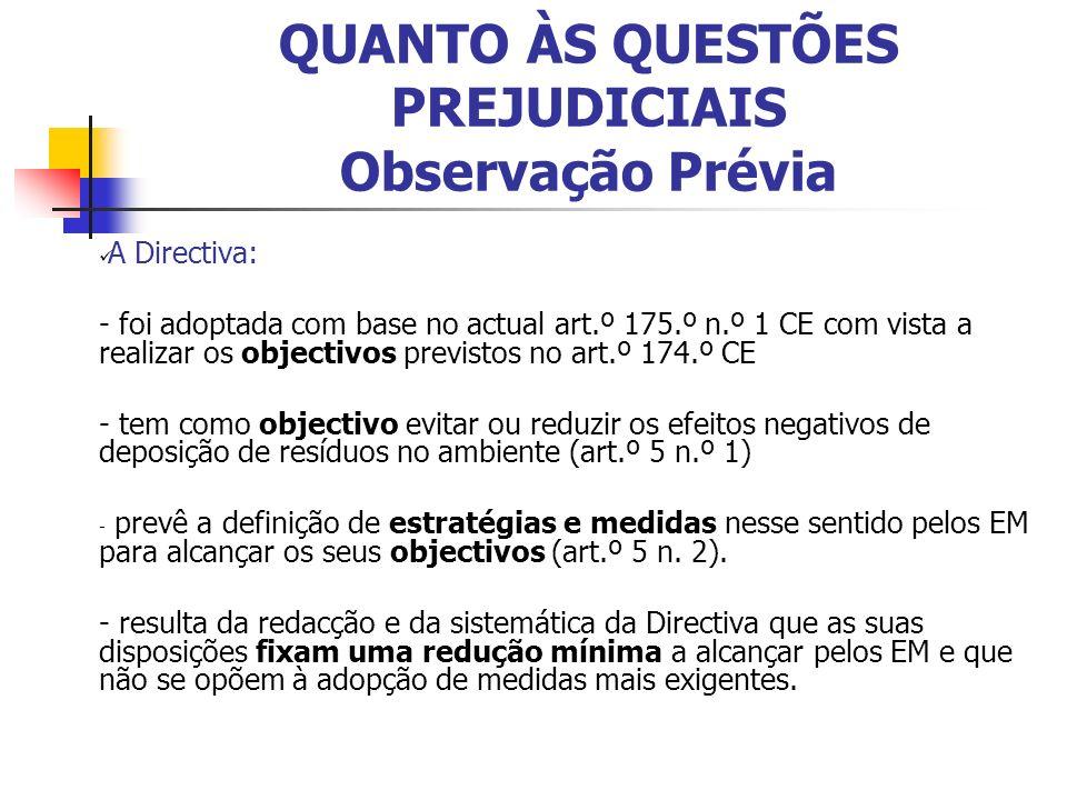 QUANTO ÀS QUESTÕES PREJUDICIAIS Observação Prévia A Directiva: - foi adoptada com base no actual art.º 175.º n.º 1 CE com vista a realizar os objectivos previstos no art.º 174.º CE - tem como objectivo evitar ou reduzir os efeitos negativos de deposição de resíduos no ambiente (art.º 5 n.º 1) - prevê a definição de estratégias e medidas nesse sentido pelos EM para alcançar os seus objectivos (art.º 5 n.