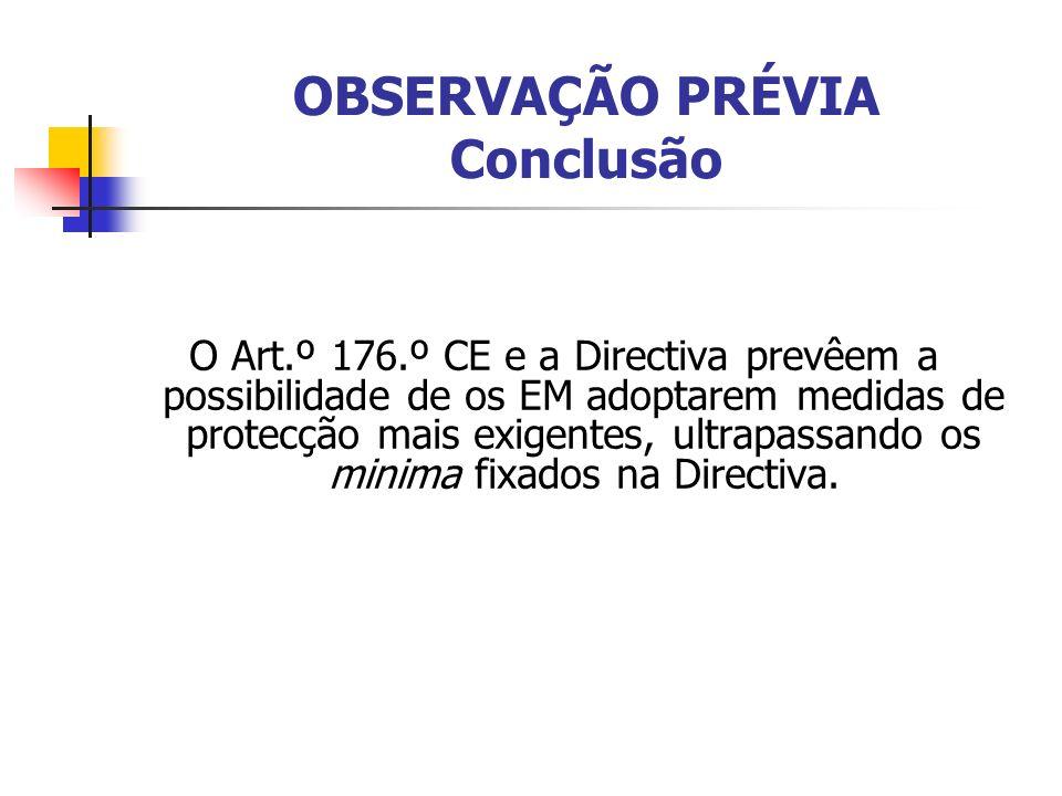 OBSERVAÇÃO PRÉVIA Conclusão O Art.º 176.º CE e a Directiva prevêem a possibilidade de os EM adoptarem medidas de protecção mais exigentes, ultrapassando os minima fixados na Directiva.