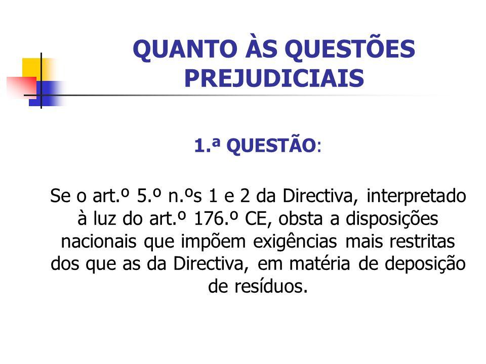 QUANTO ÀS QUESTÕES PREJUDICIAIS 1.ª QUESTÃO: Se o art.º 5.º n.ºs 1 e 2 da Directiva, interpretado à luz do art.º 176.º CE, obsta a disposições nacionais que impõem exigências mais restritas dos que as da Directiva, em matéria de deposição de resíduos.