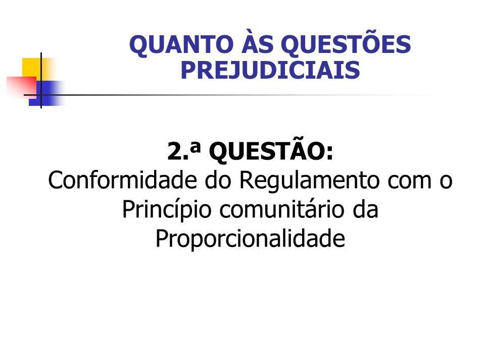 2.ª QUESTÃO: Conformidade do Regulamento com o Princípio comunitário da Proporcionalidade QUANTO ÀS QUESTÕES PREJUDICIAIS