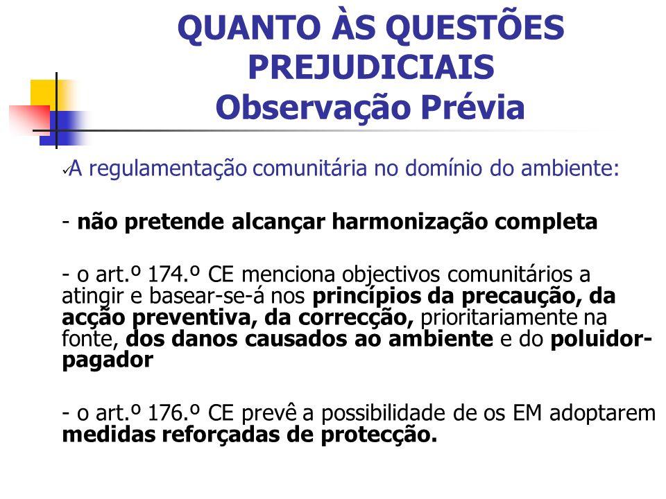 QUANTO ÀS QUESTÕES PREJUDICIAIS Observação Prévia A regulamentação comunitária no domínio do ambiente: - não pretende alcançar harmonização completa - o art.º 174.º CE menciona objectivos comunitários a atingir e basear-se-á nos princípios da precaução, da acção preventiva, da correcção, prioritariamente na fonte, dos danos causados ao ambiente e do poluidor- pagador - o art.º 176.º CE prevê a possibilidade de os EM adoptarem medidas reforçadas de protecção.