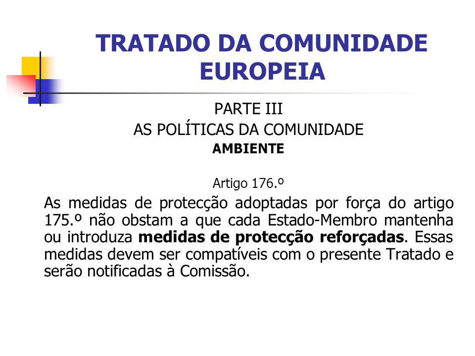 TRATADO DA COMUNIDADE EUROPEIA PARTE III AS POLÍTICAS DA COMUNIDADE AMBIENTE Artigo 176.º As medidas de protecção adoptadas por força do artigo 175.º não obstam a que cada Estado-Membro mantenha ou introduza medidas de protecção reforçadas.