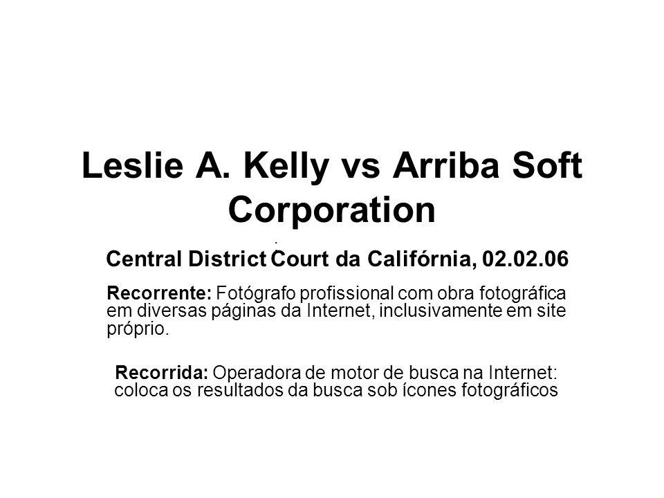 ; Leslie A. Kelly vs Arriba Soft Corporation Central District Court da Califórnia, 02.02.06 Recorrente: Fotógrafo profissional com obra fotográfica em