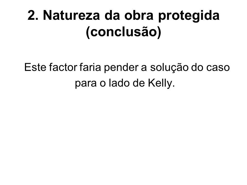 2. Natureza da obra protegida (conclusão) Este factor faria pender a solução do caso para o lado de Kelly.