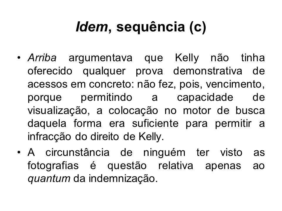 Idem, sequência (c) Arriba argumentava que Kelly não tinha oferecido qualquer prova demonstrativa de acessos em concreto: não fez, pois, vencimento, porque permitindo a capacidade de visualização, a colocação no motor de busca daquela forma era suficiente para permitir a infracção do direito de Kelly.