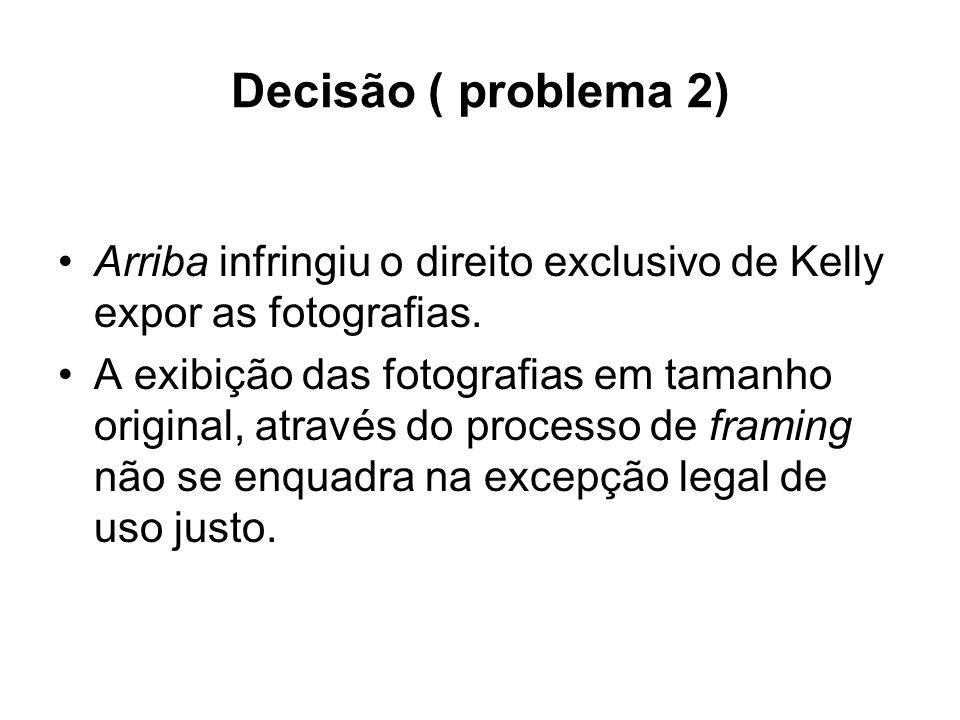 Decisão ( problema 2) Arriba infringiu o direito exclusivo de Kelly expor as fotografias. A exibição das fotografias em tamanho original, através do p