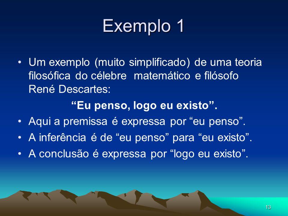 13 Exemplo 1 Um exemplo (muito simplificado) de uma teoria filosófica do célebre matemático e filósofo René Descartes: Eu penso, logo eu existo.