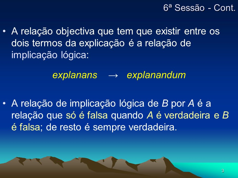 3 A relação objectiva que tem que existir entre os dois termos da explicação é a relação de implicação lógica: explanans explanandum A relação de impl