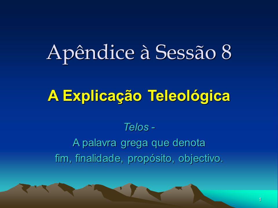 1 Apêndice à Sessão 8 A Explicação Teleológica Telos - A palavra grega que denota fim, finalidade, propósito, objectivo.