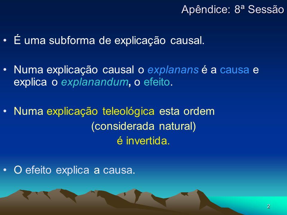 2 É uma subforma de explicação causal. Numa explicação causal o explanans é a causa e explica o explanandum, o efeito. Numa explicação teleológica est