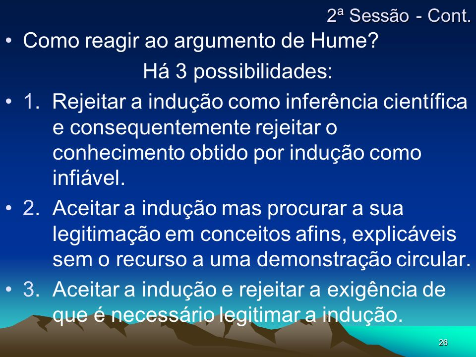 26 Como reagir ao argumento de Hume? Há 3 possibilidades: 1. Rejeitar a indução como inferência científica e consequentemente rejeitar o conhecimento
