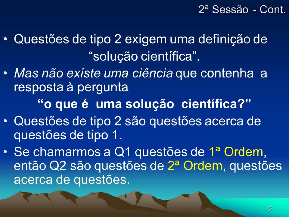 3 2ª Sessão - Cont. Questões de tipo 2 exigem uma definição de solução científica. Mas não existe uma ciência que contenha a resposta à pergunta o que
