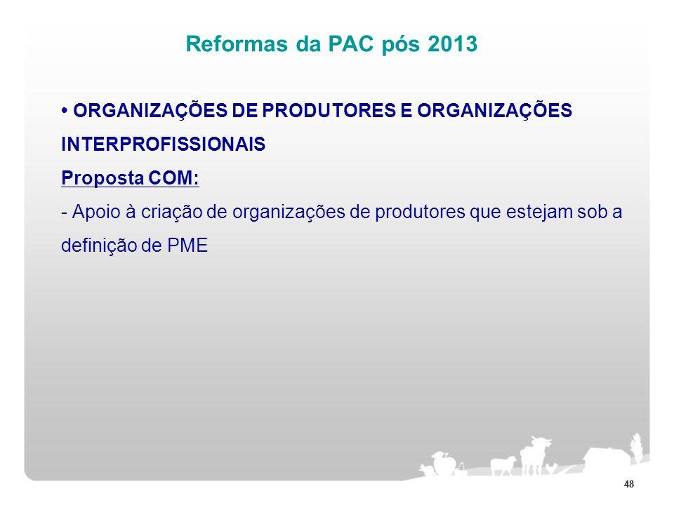 48 Reformas da PAC pós 2013 ORGANIZAÇÕES DE PRODUTORES E ORGANIZAÇÕES INTERPROFISSIONAIS Proposta COM: - Apoio à criação de organizações de produtores