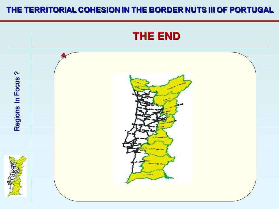 Regions In Focus ? THE TERRITORIAL COHESION IN THE BORDER NUTS III OF PORTUGAL THE END