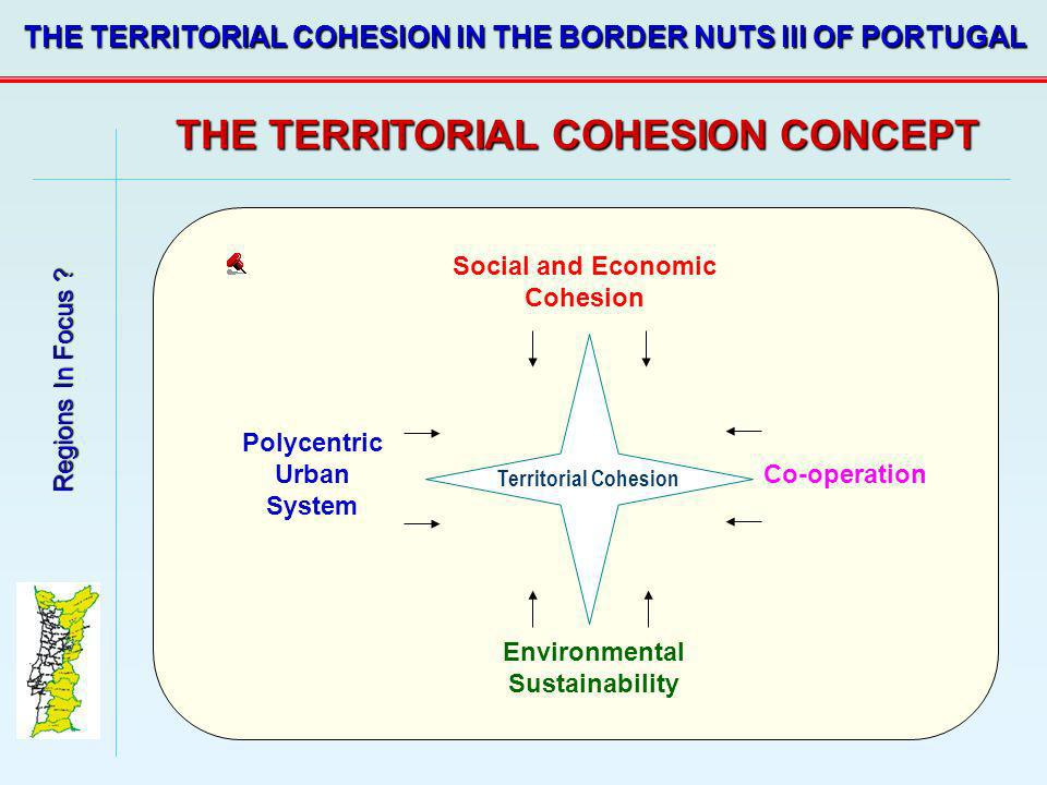 Regions In Focus ? THE TERRITORIAL COHESION IN THE BORDER NUTS III OF PORTUGAL THE TERRITORIAL COHESION CONCEPT Social and Economic Cohesion Environme