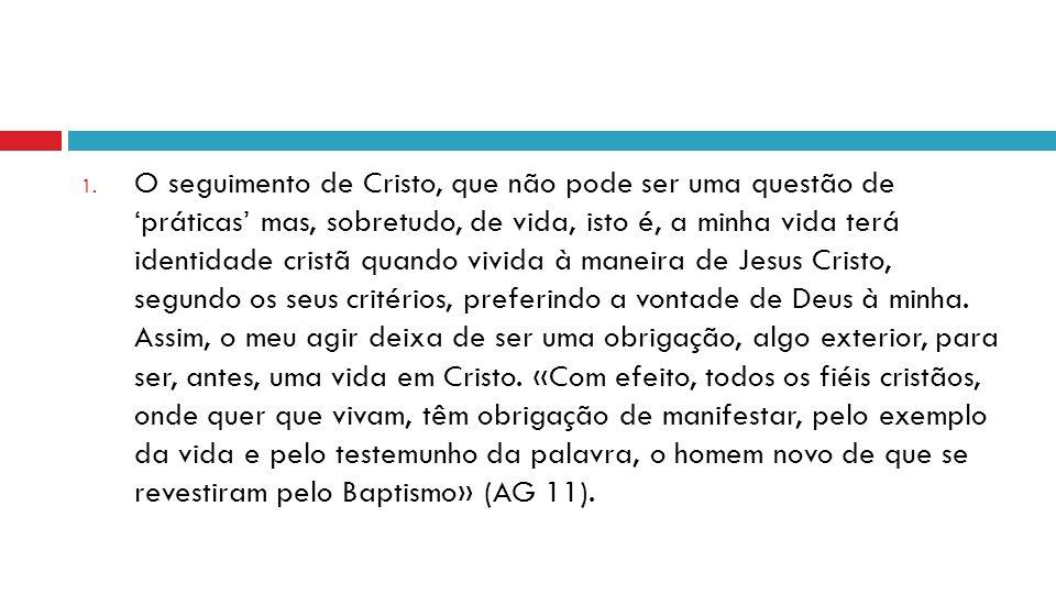 1. O seguimento de Cristo, que não pode ser uma questão de práticas mas, sobretudo, de vida, isto é, a minha vida terá identidade cristã quando vivida