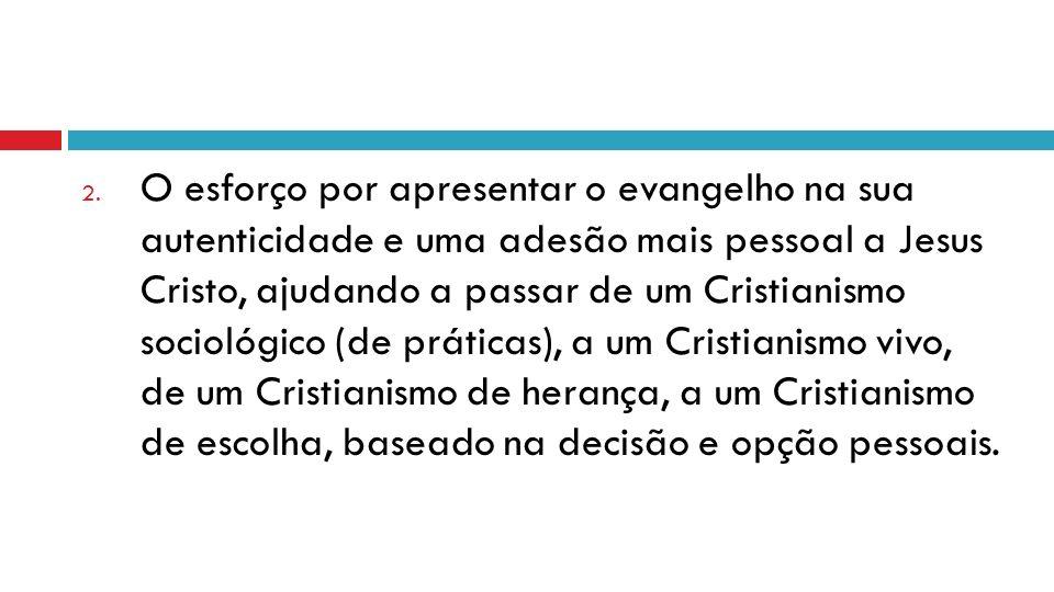 2. O esforço por apresentar o evangelho na sua autenticidade e uma adesão mais pessoal a Jesus Cristo, ajudando a passar de um Cristianismo sociológic