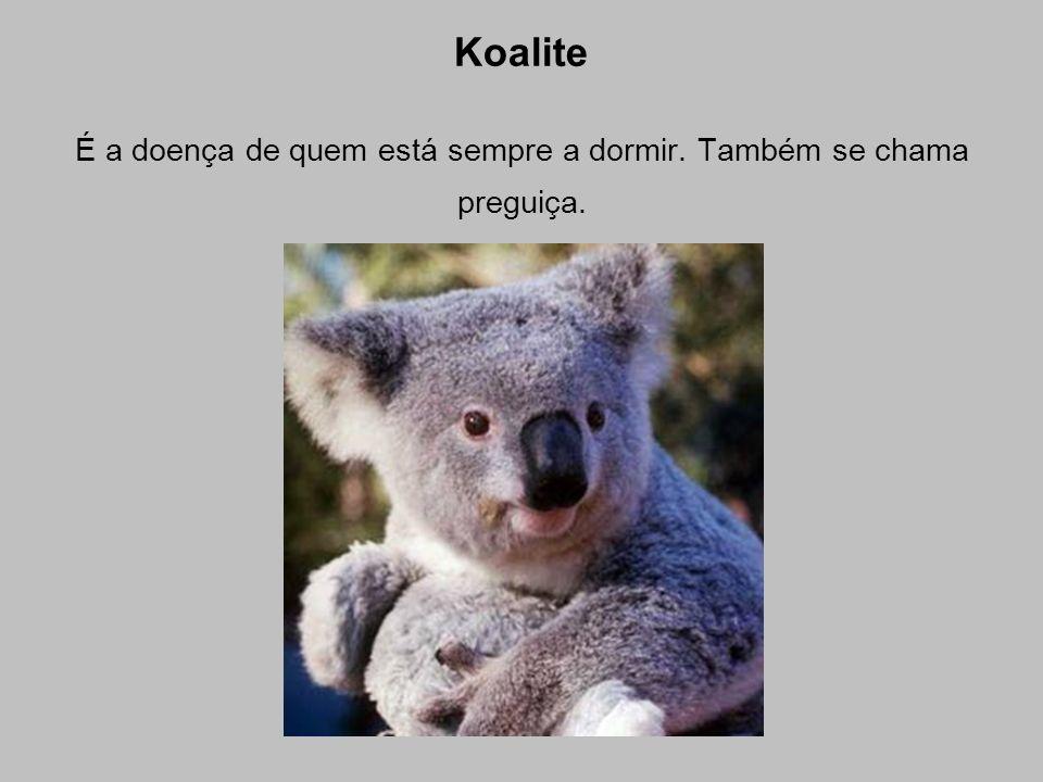 Koalite É a doença de quem está sempre a dormir. Também se chama preguiça.