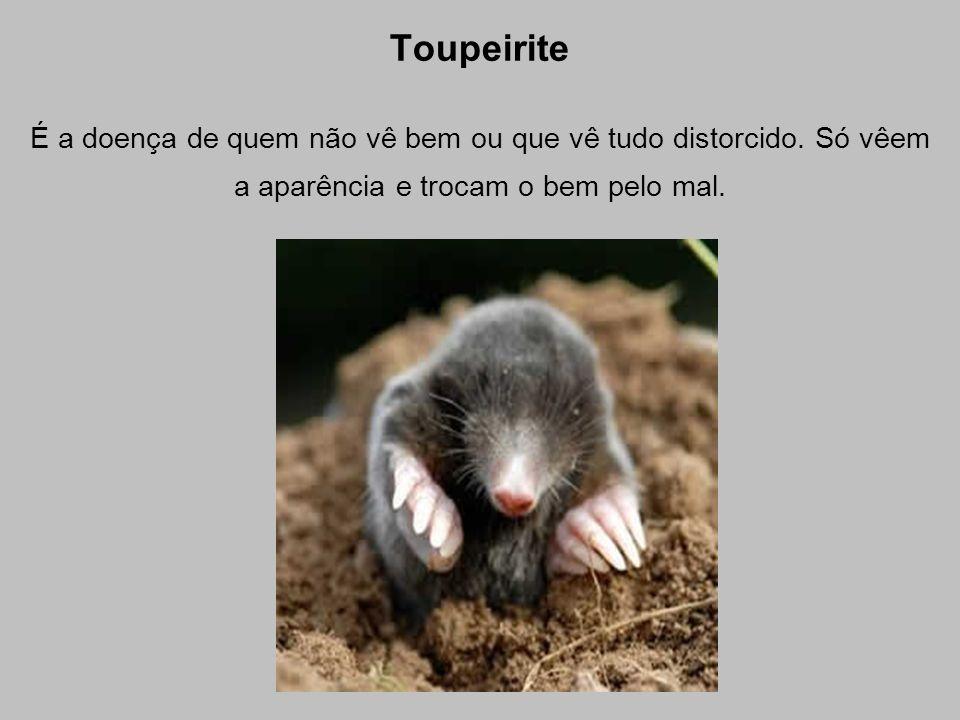 Toupeirite É a doença de quem não vê bem ou que vê tudo distorcido. Só vêem a aparência e trocam o bem pelo mal.
