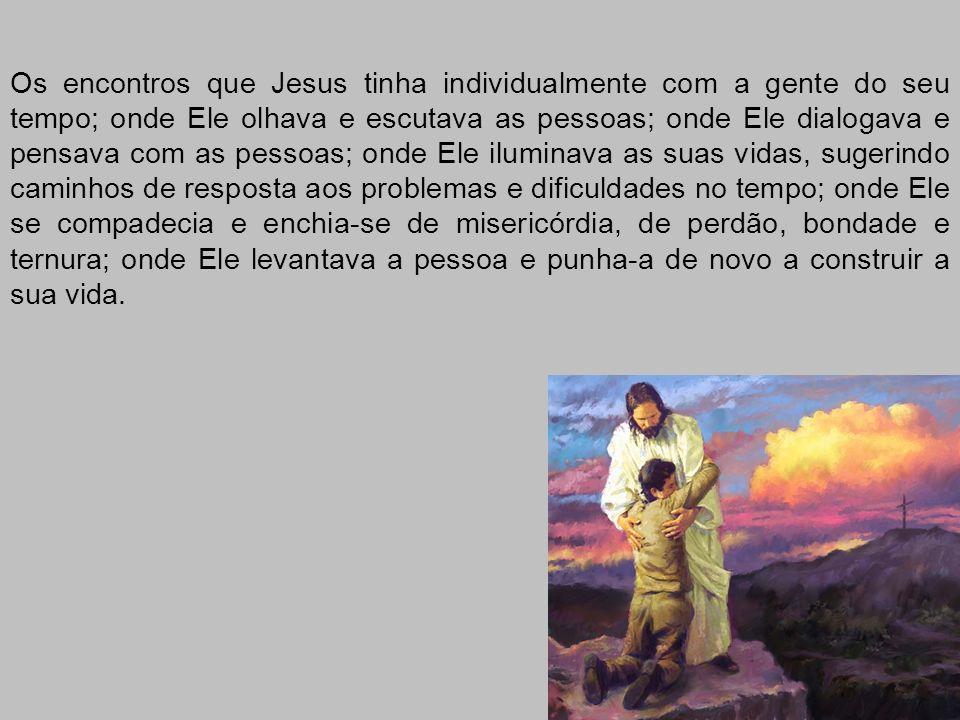 Os encontros que Jesus tinha individualmente com a gente do seu tempo; onde Ele olhava e escutava as pessoas; onde Ele dialogava e pensava com as pess