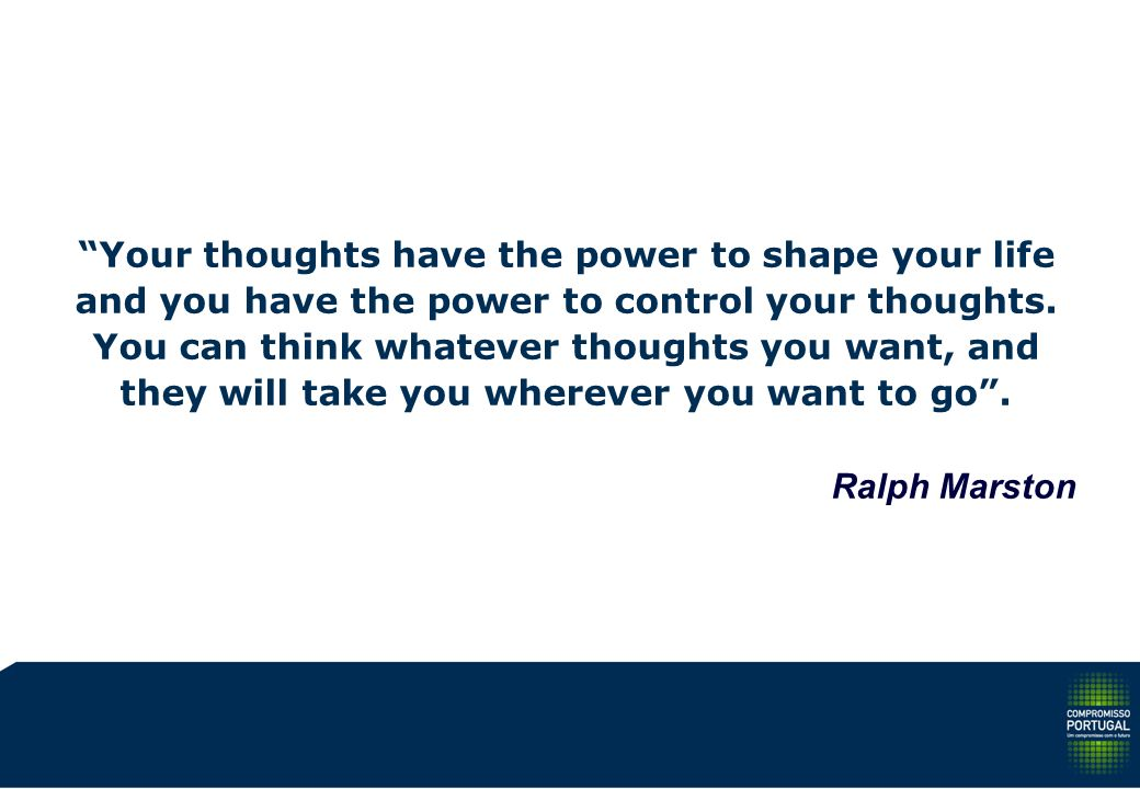 Your thoughts have the power to shape your life and you have the power to control your thoughts. You can think whatever thoughts you want, and they wi