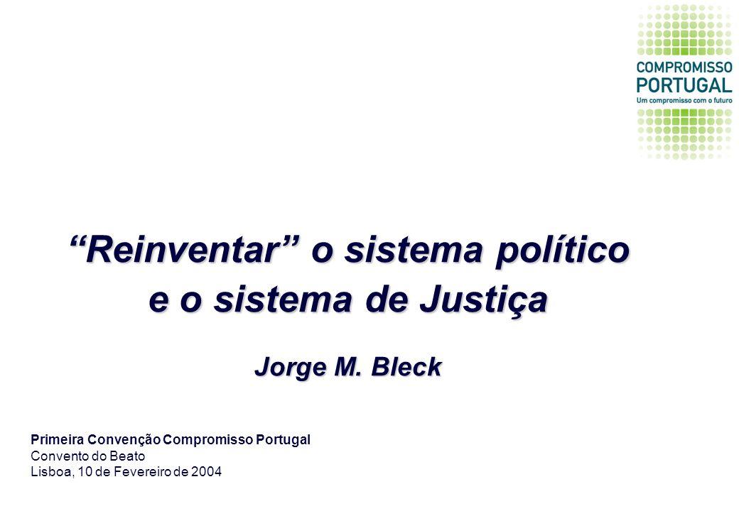 Reinventar o sistema político e o sistema de Justiça Jorge M. Bleck Primeira Convenção Compromisso Portugal Convento do Beato Lisboa, 10 de Fevereiro